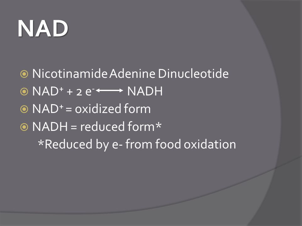 NAD  Nicotinamide Adenine Dinucleotide  NAD + + 2 e - NADH  NAD + = oxidized form  NADH = reduced form* *Reduced by e- from food oxidation