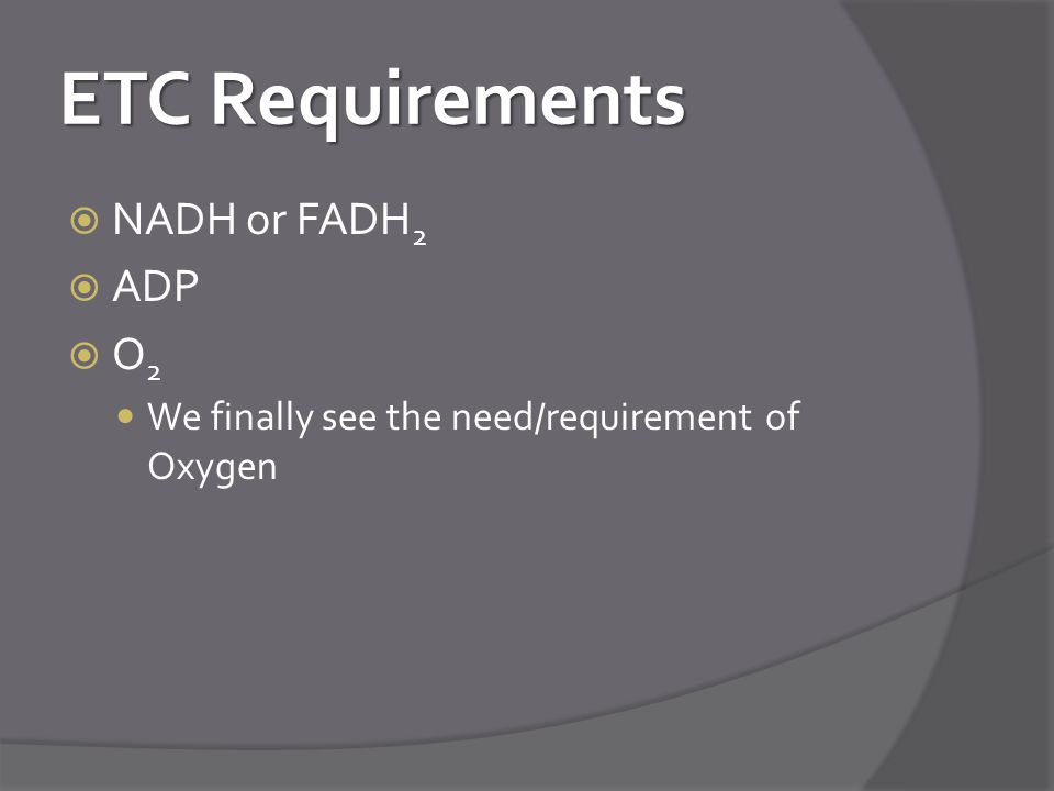 ETC Requirements  NADH or FADH 2  ADP O2O2 We finally see the need/requirement of Oxygen