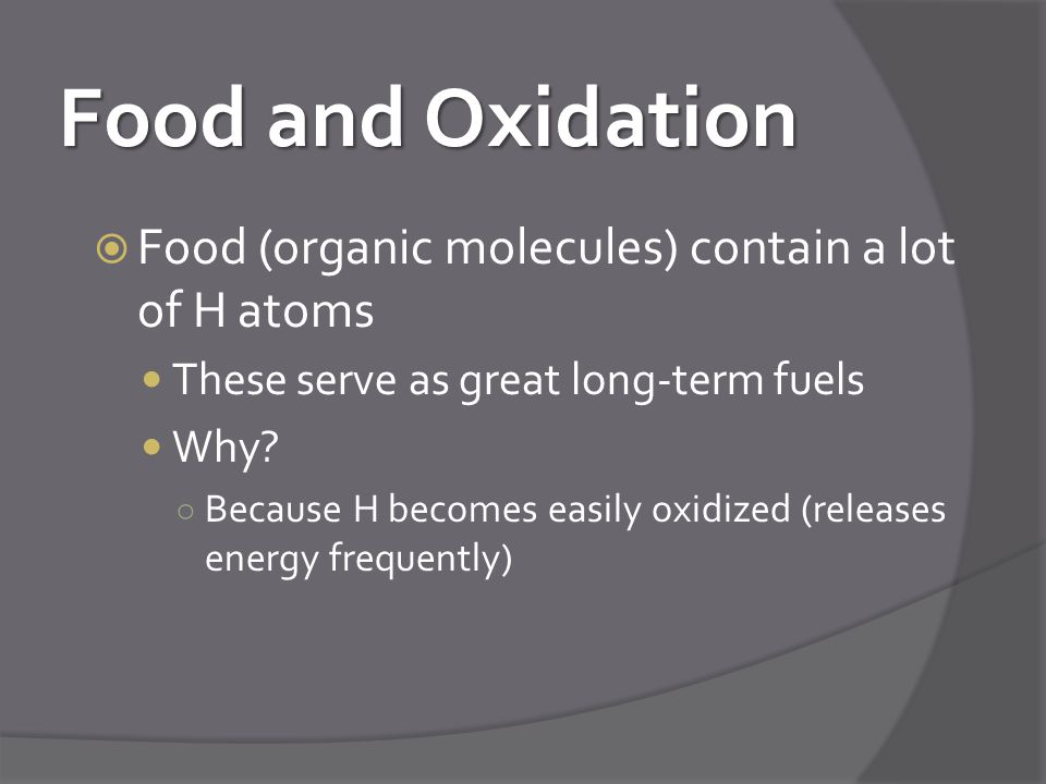 Food and Oxidation  Food (organic molecules) contain a lot of H atoms These serve as great long-term fuels Why.