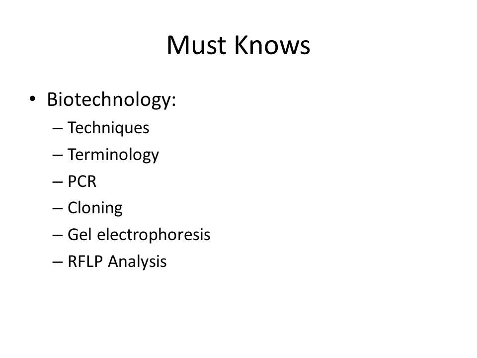 Must Knows Biotechnology: – Techniques – Terminology – PCR – Cloning – Gel electrophoresis – RFLP Analysis