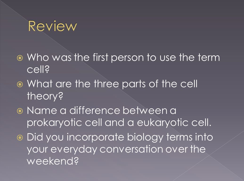  Who was the first person to use the term cell?  What are the three parts of the cell theory?  Name a difference between a prokaryotic cell and a e