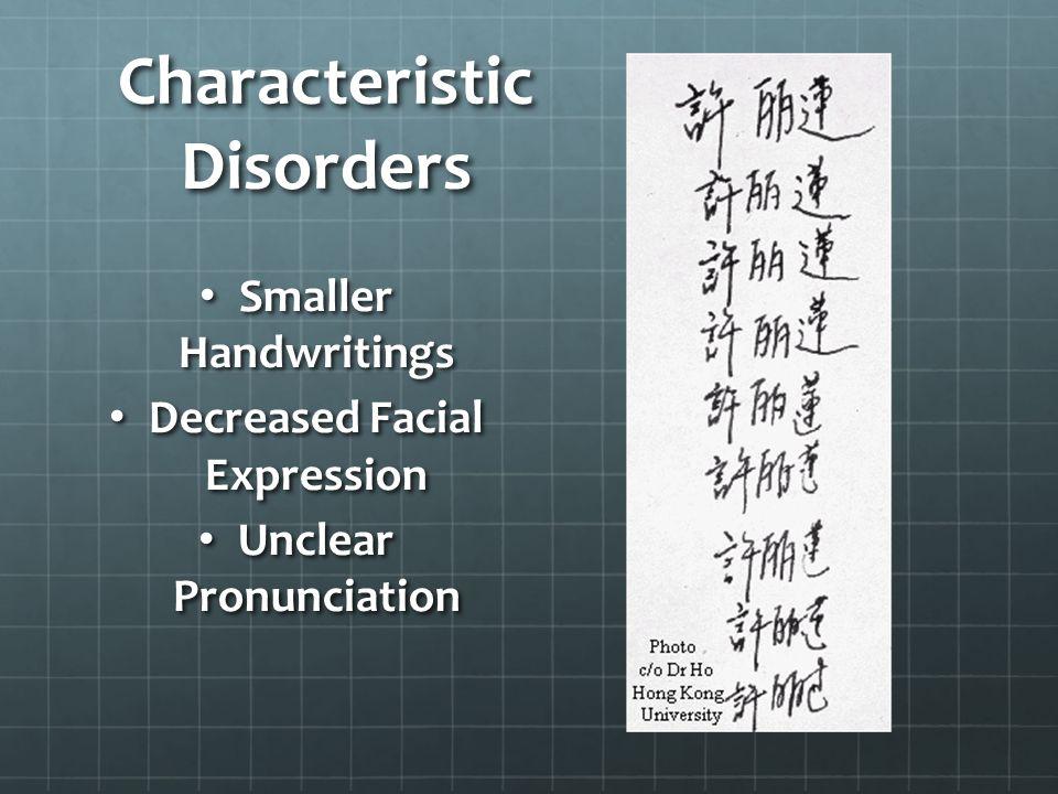 Characteristic Disorders Smaller Handwritings Smaller Handwritings Decreased Facial Expression Decreased Facial Expression Unclear Pronunciation Uncle