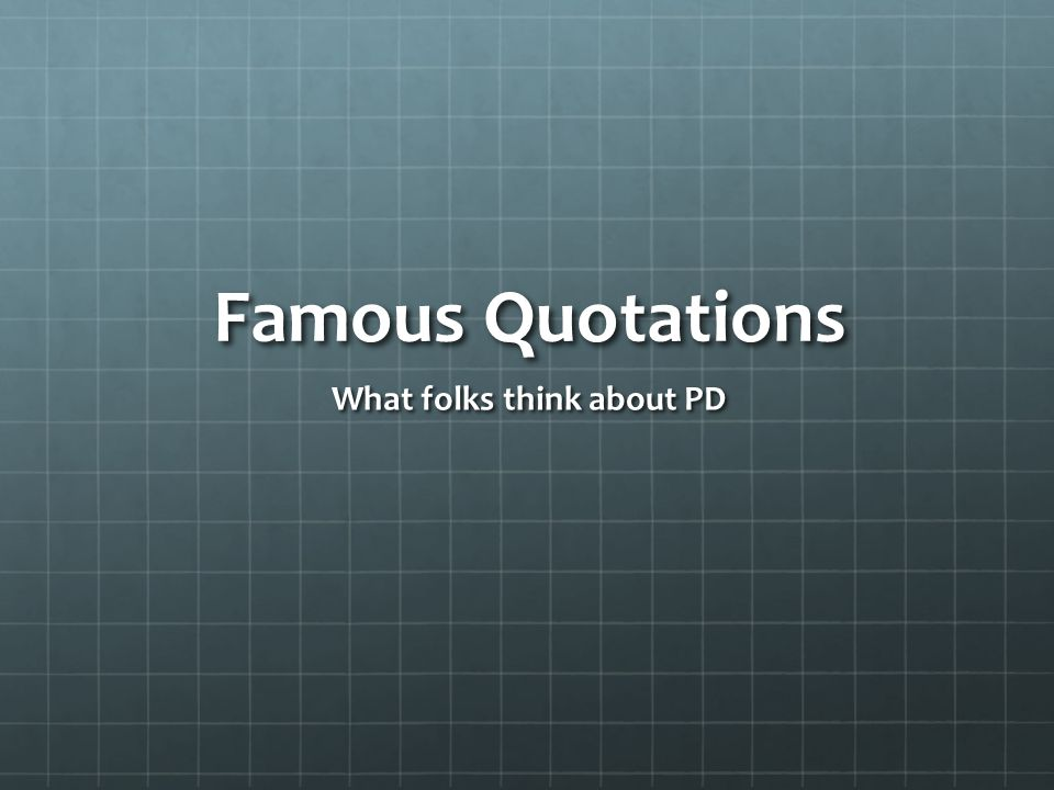 Famous Quotations What folks think about PD