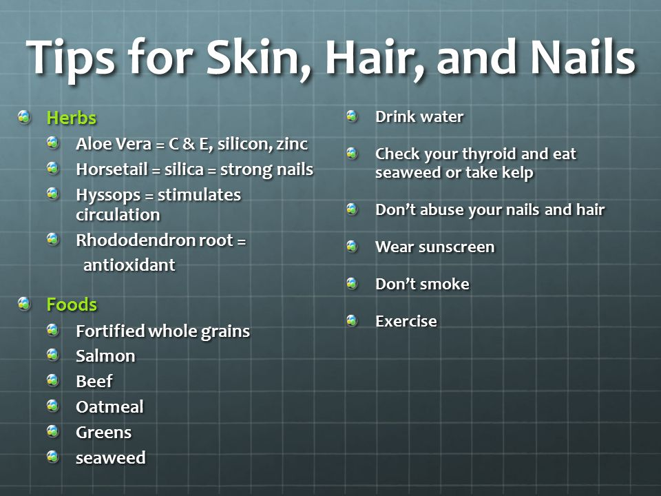 Tips for Skin, Hair, and Nails Herbs Aloe Vera = C & E, silicon, zinc Horsetail = silica = strong nails Hyssops = stimulates circulation Rhododendron