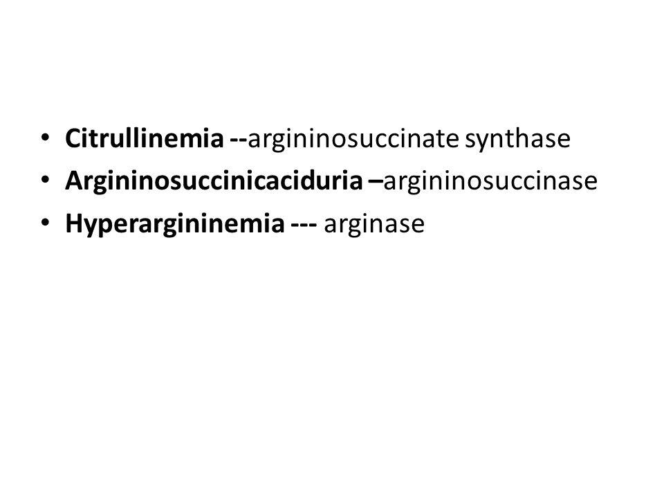 Citrullinemia --argininosuccinate synthase Argininosuccinicaciduria –argininosuccinase Hyperargininemia --- arginase