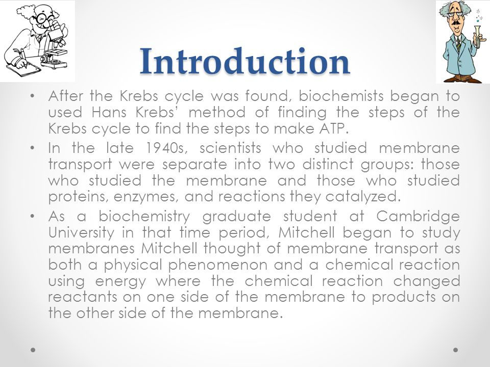 Introduction After the Krebs cycle was found, biochemists began to used Hans Krebs' method of finding the steps of the Krebs cycle to find the steps to make ATP.