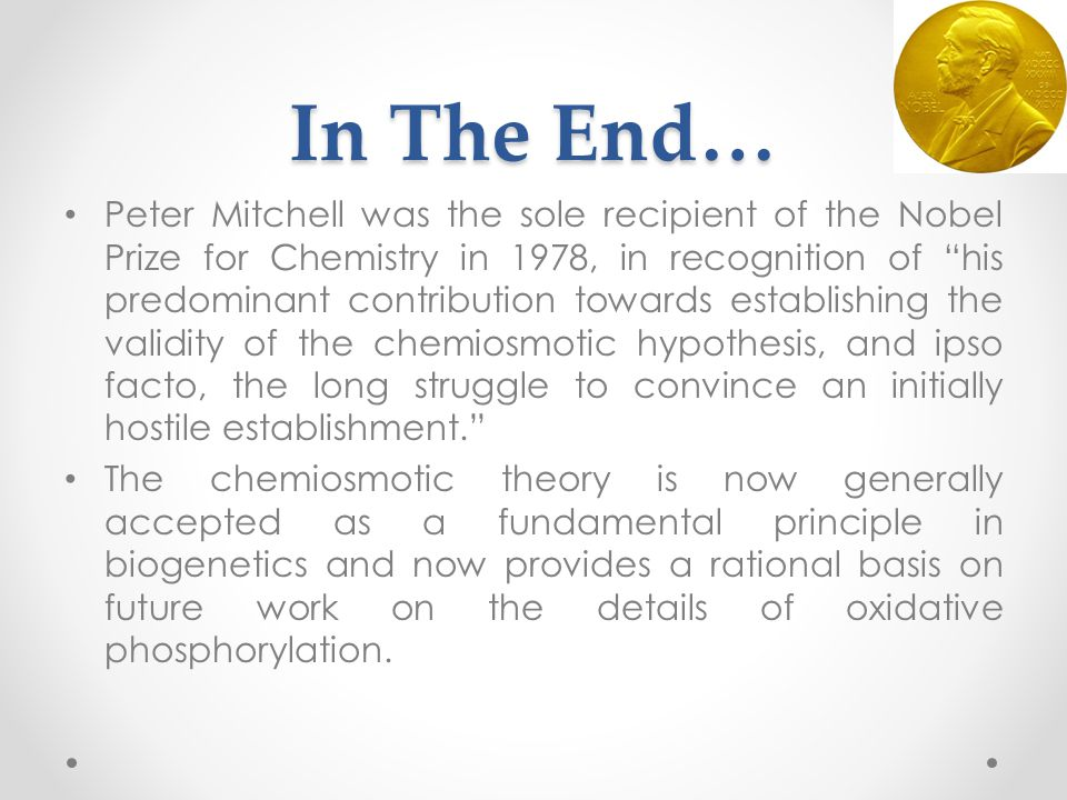 In The End… Peter Mitchell was the sole recipient of the Nobel Prize for Chemistry in 1978, in recognition of his predominant contribution towards establishing the validity of the chemiosmotic hypothesis, and ipso facto, the long struggle to convince an initially hostile establishment. The chemiosmotic theory is now generally accepted as a fundamental principle in biogenetics and now provides a rational basis on future work on the details of oxidative phosphorylation.