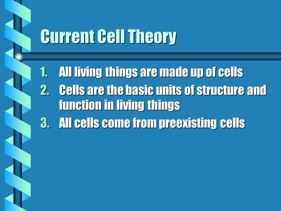 Current Cell Theory 1.All living things are made up of cells 2.Cells are the basic units of structure and function in living things 3.All cells come from preexisting cells