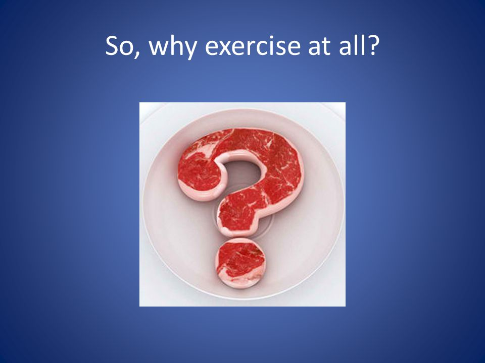 So, why exercise at all?