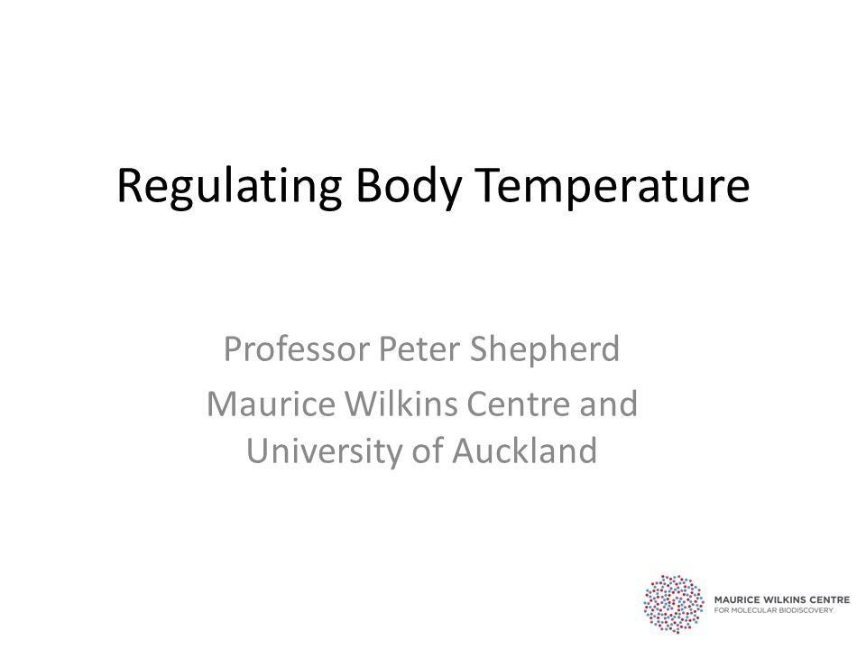 Regulating Body Temperature Professor Peter Shepherd Maurice Wilkins Centre and University of Auckland