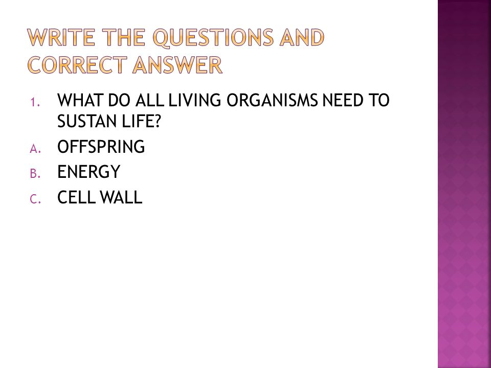 1. WHAT DO ALL LIVING ORGANISMS NEED TO SUSTAN LIFE? A. OFFSPRING B. ENERGY C. CELL WALL