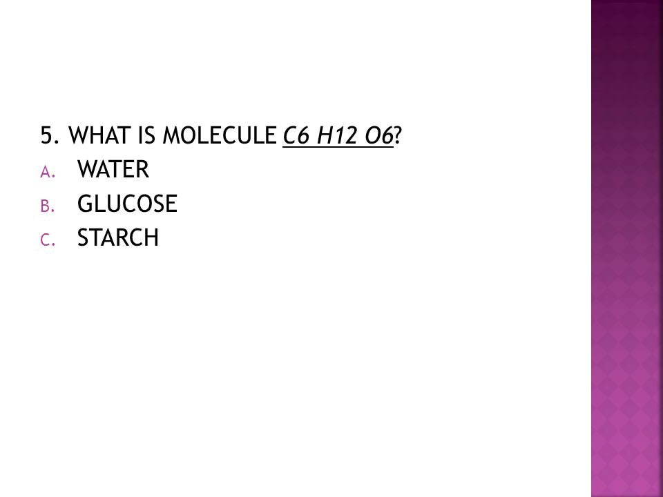 5. WHAT IS MOLECULE C6 H12 O6? A. WATER B. GLUCOSE C. STARCH