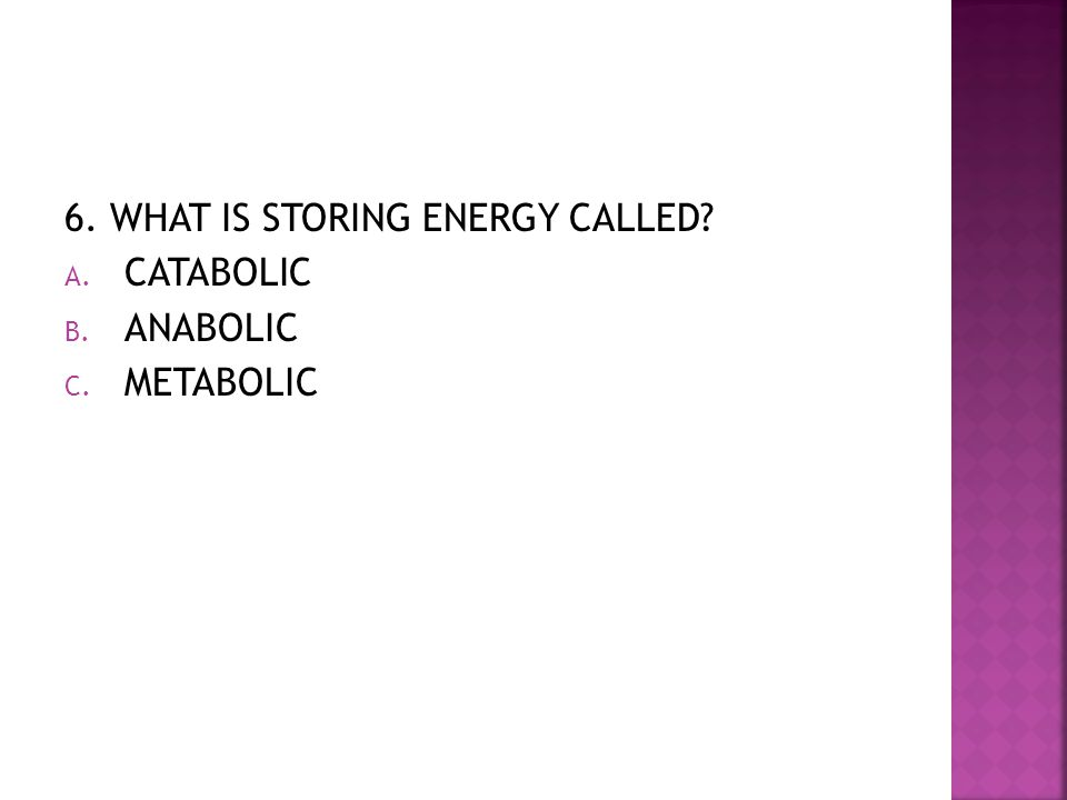 6. WHAT IS STORING ENERGY CALLED? A. CATABOLIC B. ANABOLIC C. METABOLIC