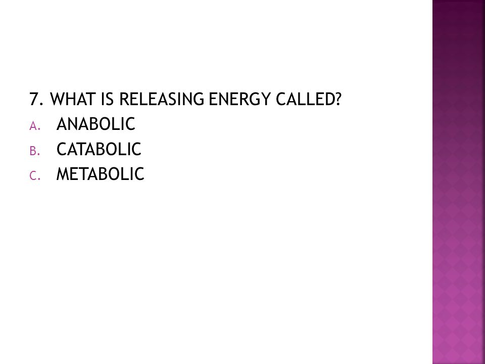 7. WHAT IS RELEASING ENERGY CALLED? A. ANABOLIC B. CATABOLIC C. METABOLIC