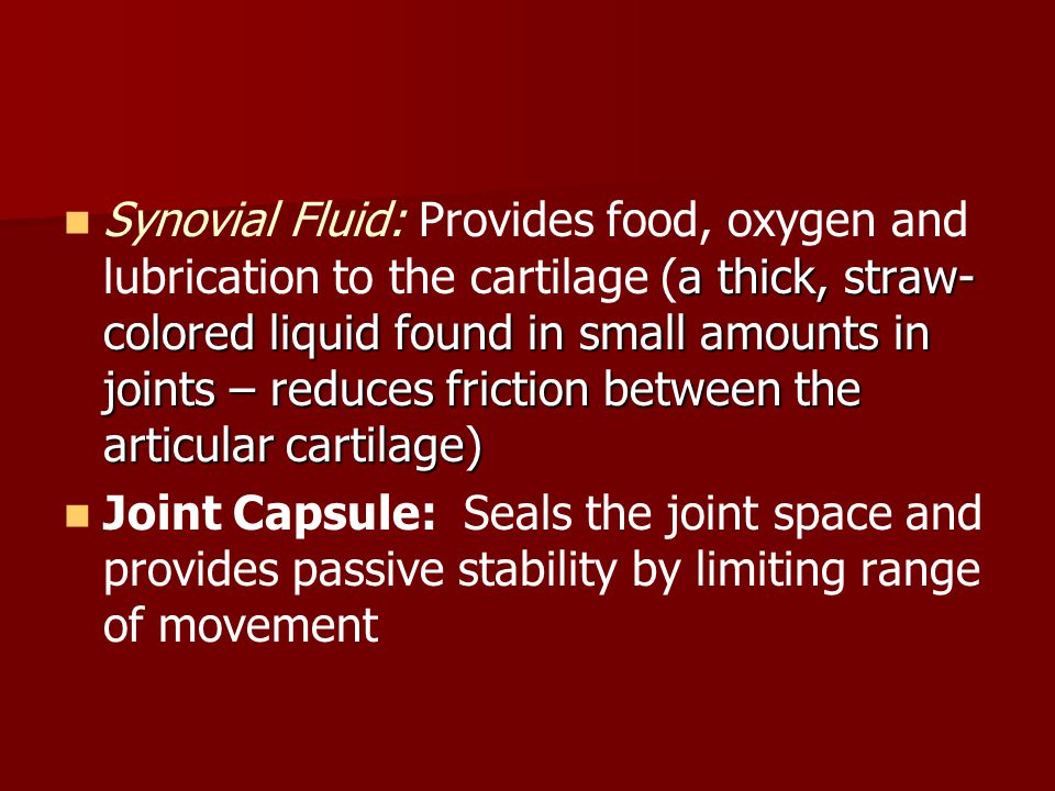a thick, straw- colored liquid found in small amounts in joints – reduces friction between the articular cartilage) Synovial Fluid: Provides food, oxy