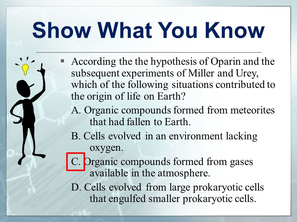 Show What You Know  According the the hypothesis of Oparin and the subsequent experiments of Miller and Urey, which of the following situations contr