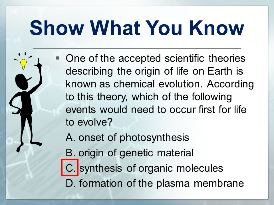 Show What You Know  One of the accepted scientific theories describing the origin of life on Earth is known as chemical evolution. According to this