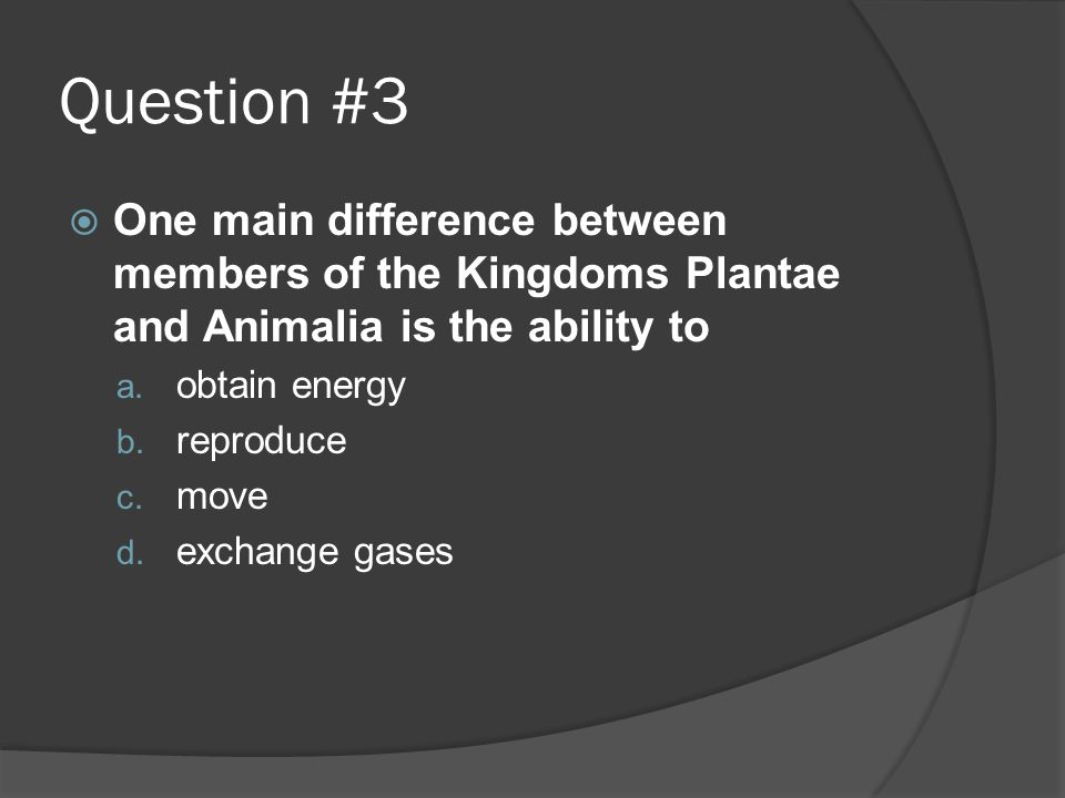 Question #3  One main difference between members of the Kingdoms Plantae and Animalia is the ability to a. obtain energy b. reproduce c. move d. exch