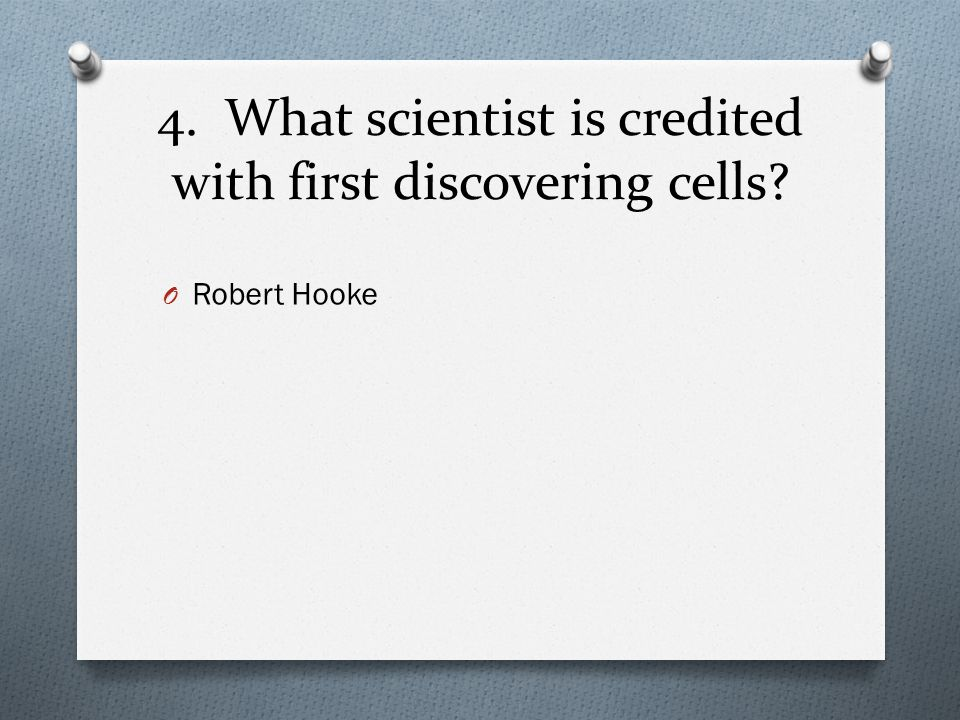 4. What scientist is credited with first discovering cells? O Robert Hooke