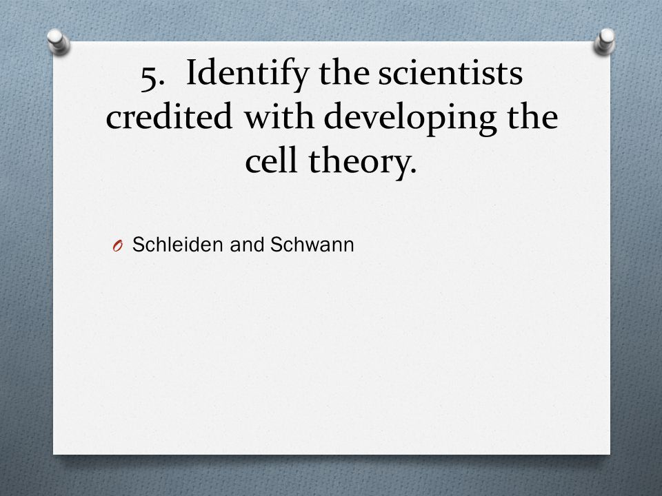 5. Identify the scientists credited with developing the cell theory. O Schleiden and Schwann