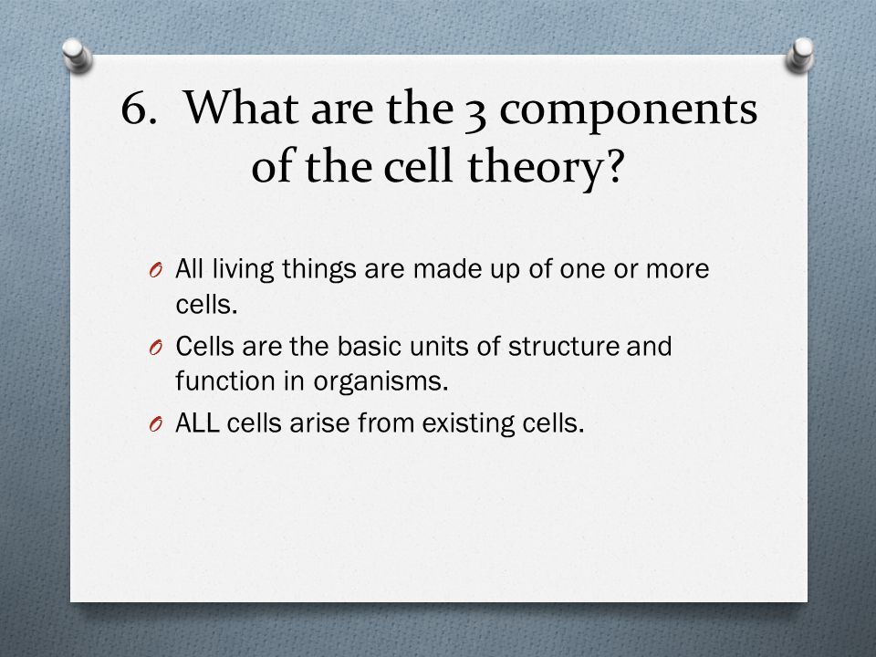 6. What are the 3 components of the cell theory? O All living things are made up of one or more cells. O Cells are the basic units of structure and fu