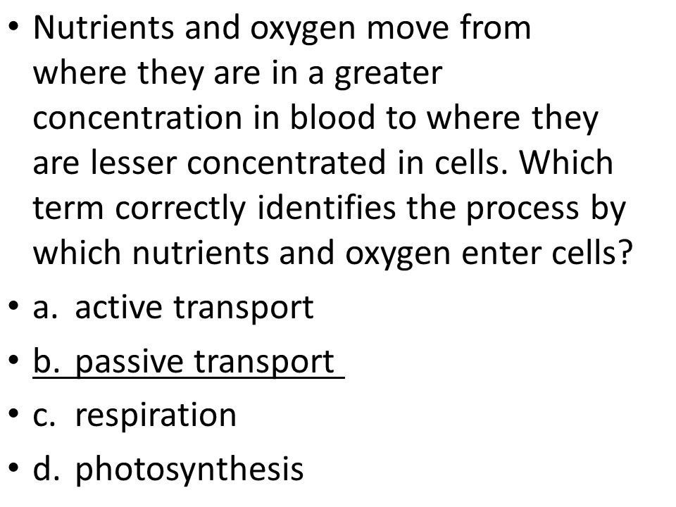 Nutrients and oxygen move from where they are in a greater concentration in blood to where they are lesser concentrated in cells.