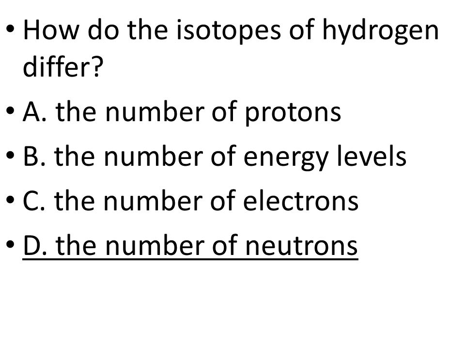 How do the isotopes of hydrogen differ.A. the number of protons B.