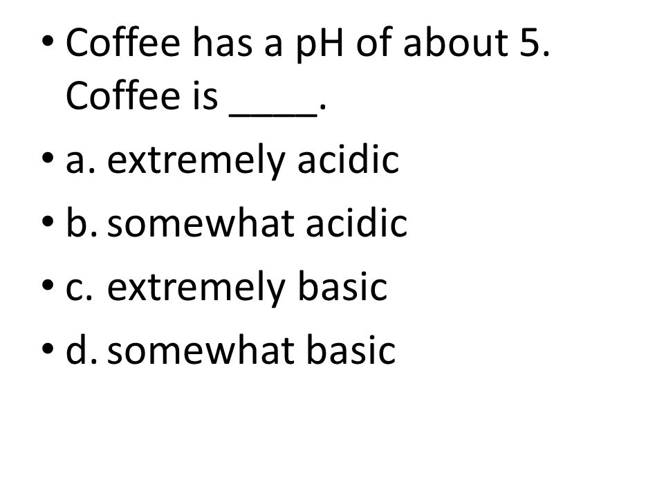 Coffee has a pH of about 5.Coffee is ____.