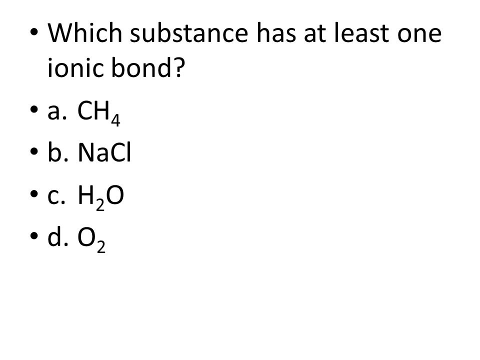 Which substance has at least one ionic bond? a.CH 4 b.NaCl c.H 2 O d.O 2