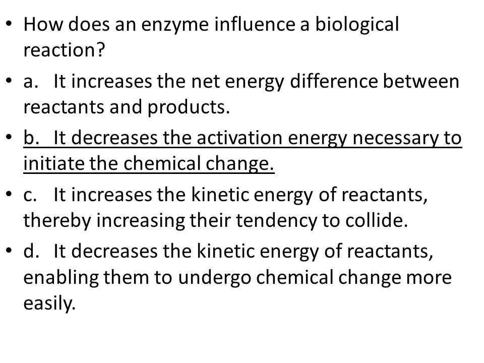 How does an enzyme influence a biological reaction.
