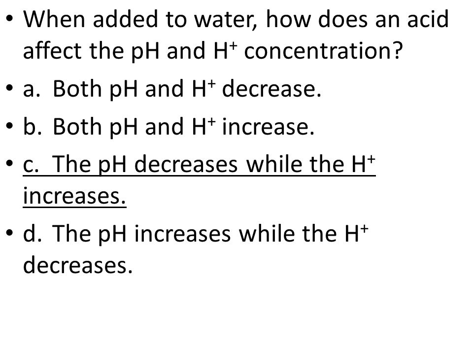 When added to water, how does an acid affect the pH and H + concentration.