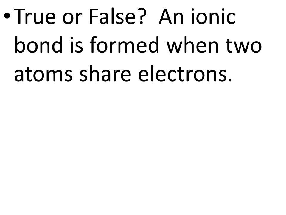 True or False? An ionic bond is formed when two atoms share electrons.