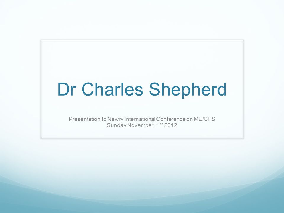 Dr Charles Shepherd Presentation to Newry International Conference on ME/CFS Sunday November 11 th 2012