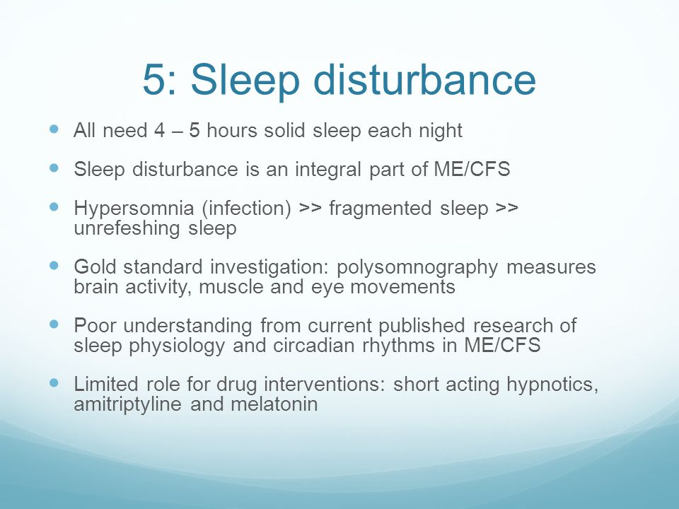 5: Sleep disturbance All need 4 – 5 hours solid sleep each night Sleep disturbance is an integral part of ME/CFS Hypersomnia (infection) >> fragmented
