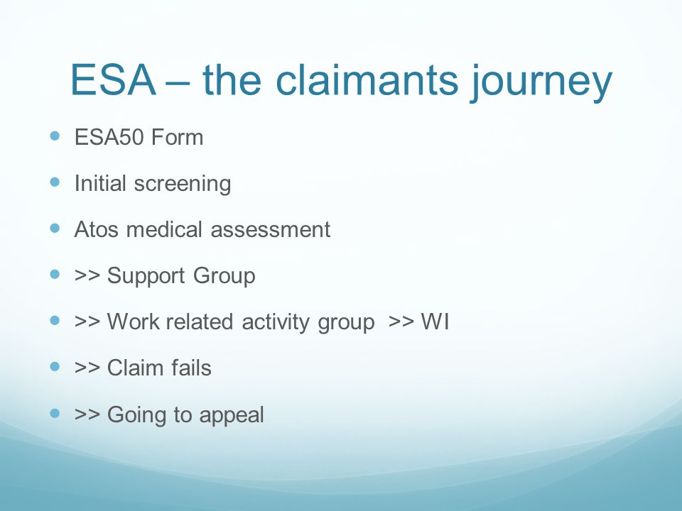 ESA – the claimants journey ESA50 Form Initial screening Atos medical assessment >> Support Group >> Work related activity group >> WI >> Claim fails