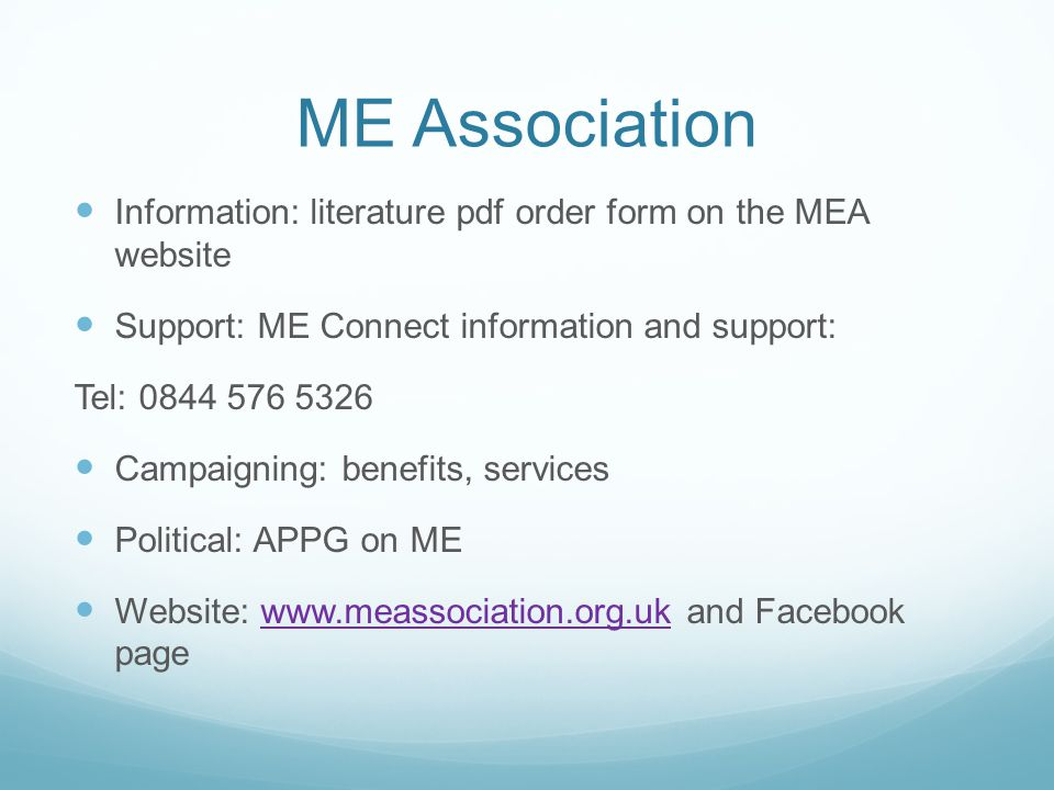 ME Association Information: literature pdf order form on the MEA website Support: ME Connect information and support: Tel: 0844 576 5326 Campaigning: