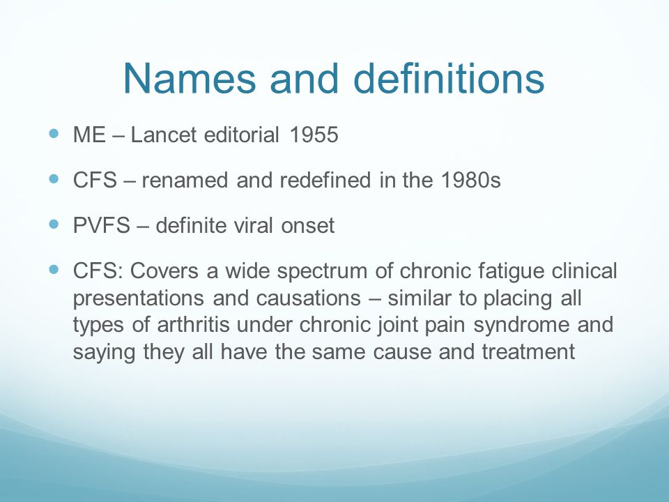 Names and definitions ME – Lancet editorial 1955 CFS – renamed and redefined in the 1980s PVFS – definite viral onset CFS: Covers a wide spectrum of c