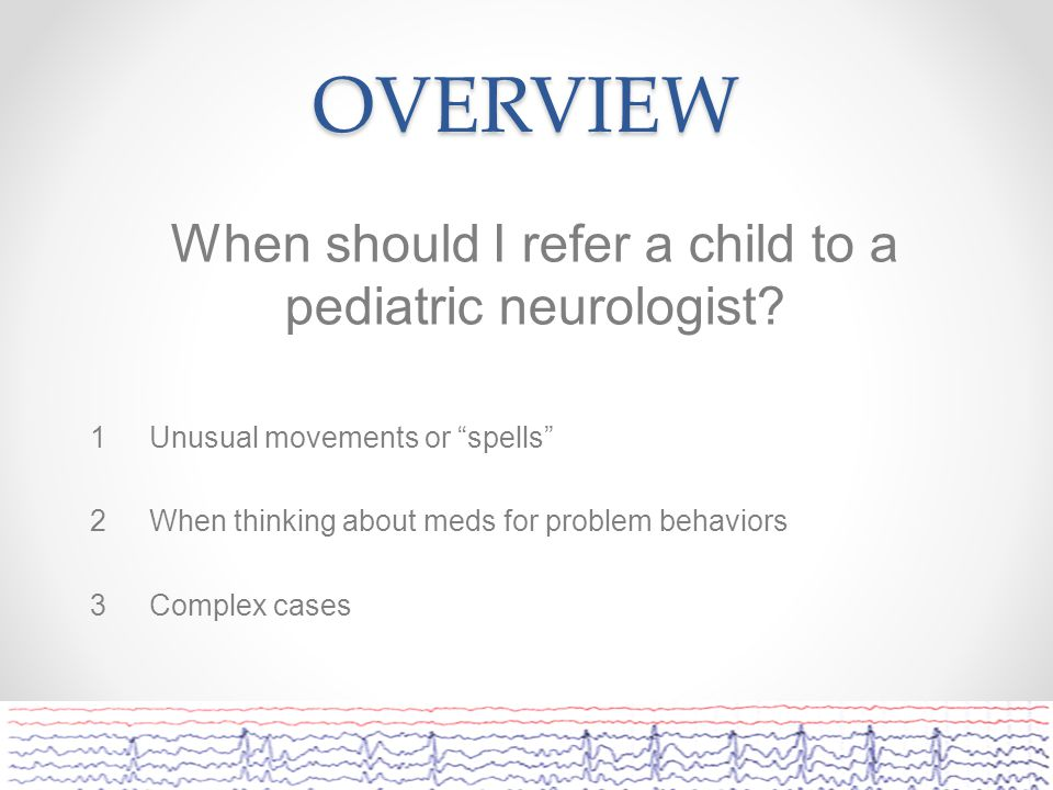 OVERVIEW When should I refer a child to a pediatric neurologist.