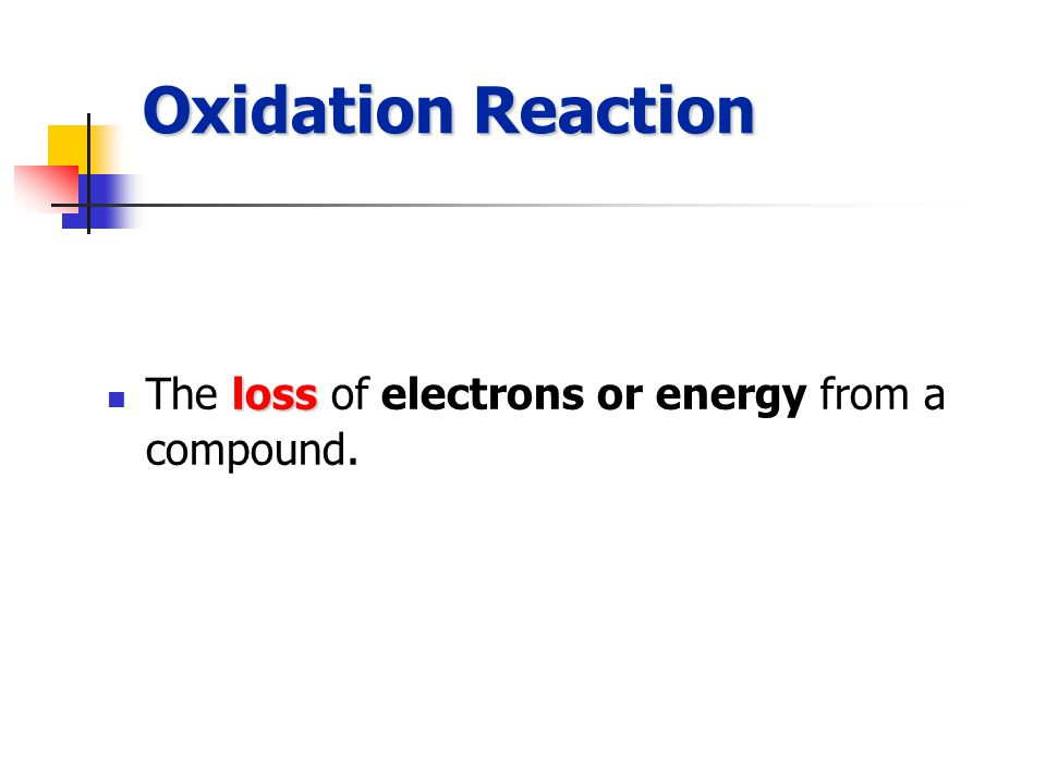 Oxidation Reaction loss The loss of electrons or energy from a compound.