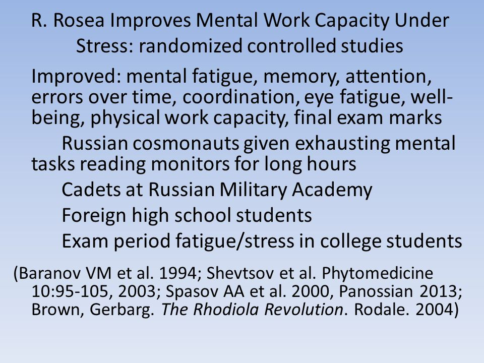 R. Rosea Improves Mental Work Capacity Under Stress: randomized controlled studies Improved: mental fatigue, memory, attention, errors over time, coor
