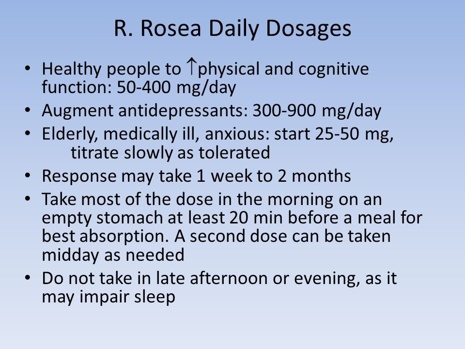 R. Rosea Daily Dosages Healthy people to  physical and cognitive function: 50-400 mg/day Augment antidepressants: 300-900 mg/day Elderly, medically i