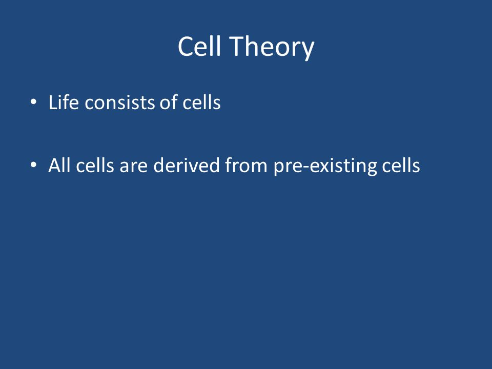 Cell Theory Life consists of cells All cells are derived from pre-existing cells