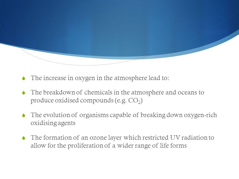  The increase in oxygen in the atmosphere lead to:  The breakdown of chemicals in the atmosphere and oceans to produce oxidised compounds (e.g. CO 2