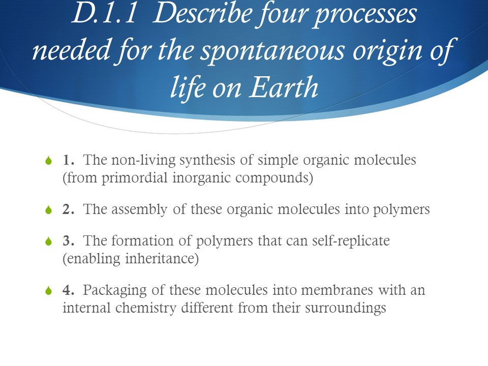 D.1.1 Describe four processes needed for the spontaneous origin of life on Earth  1. The non-living synthesis of simple organic molecules (from primo