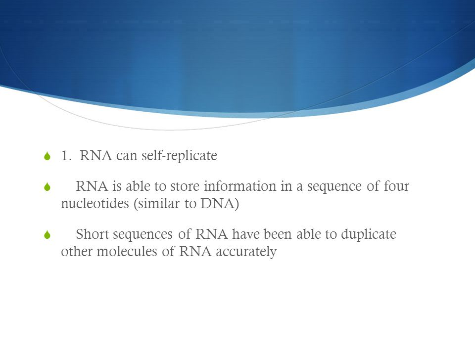 1. RNA can self-replicate  RNA is able to store information in a sequence of four nucleotides (similar to DNA)  Short sequences of RNA have been a