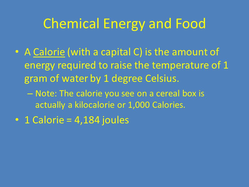 Chemical Energy and Food A Calorie (with a capital C) is the amount of energy required to raise the temperature of 1 gram of water by 1 degree Celsius.