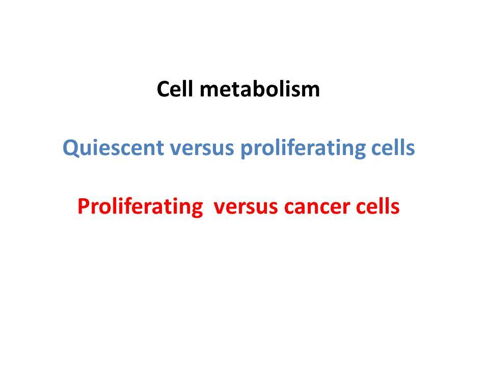 Cell metabolism Quiescent versus proliferating cells Proliferating versus cancer cells