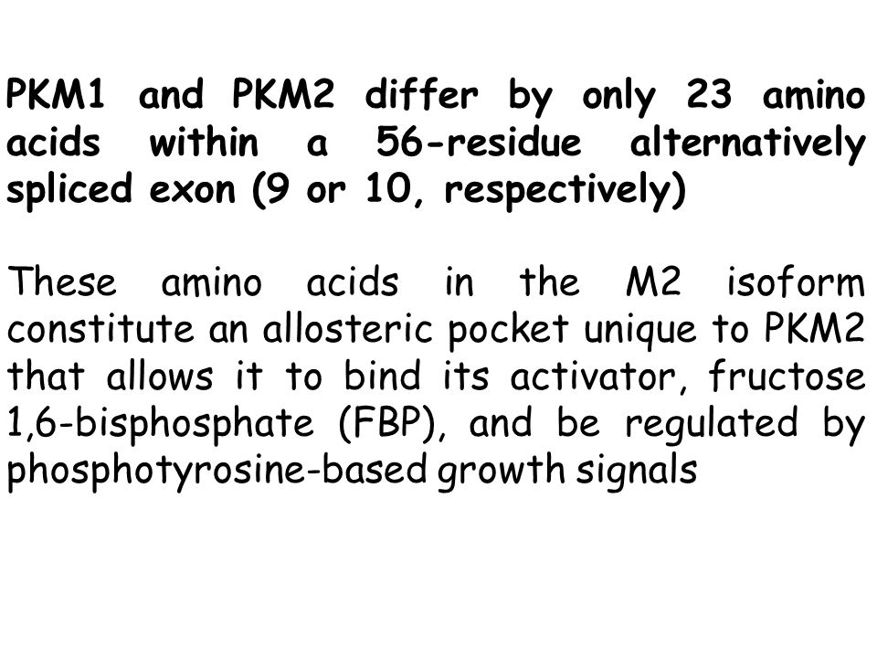 PKM1 and PKM2 differ by only 23 amino acids within a 56-residue alternatively spliced exon (9 or 10, respectively) These amino acids in the M2 isoform constitute an allosteric pocket unique to PKM2 that allows it to bind its activator, fructose 1,6-bisphosphate (FBP), and be regulated by phosphotyrosine-based growth signals