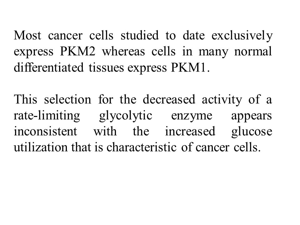 Most cancer cells studied to date exclusively express PKM2 whereas cells in many normal differentiated tissues express PKM1.