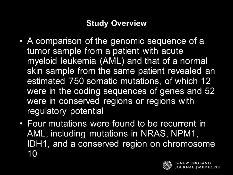 Study Overview A comparison of the genomic sequence of a tumor sample from a patient with acute myeloid leukemia (AML) and that of a normal skin sample from the same patient revealed an estimated 750 somatic mutations, of which 12 were in the coding sequences of genes and 52 were in conserved regions or regions with regulatory potential Four mutations were found to be recurrent in AML, including mutations in NRAS, NPM1, IDH1, and a conserved region on chromosome 10